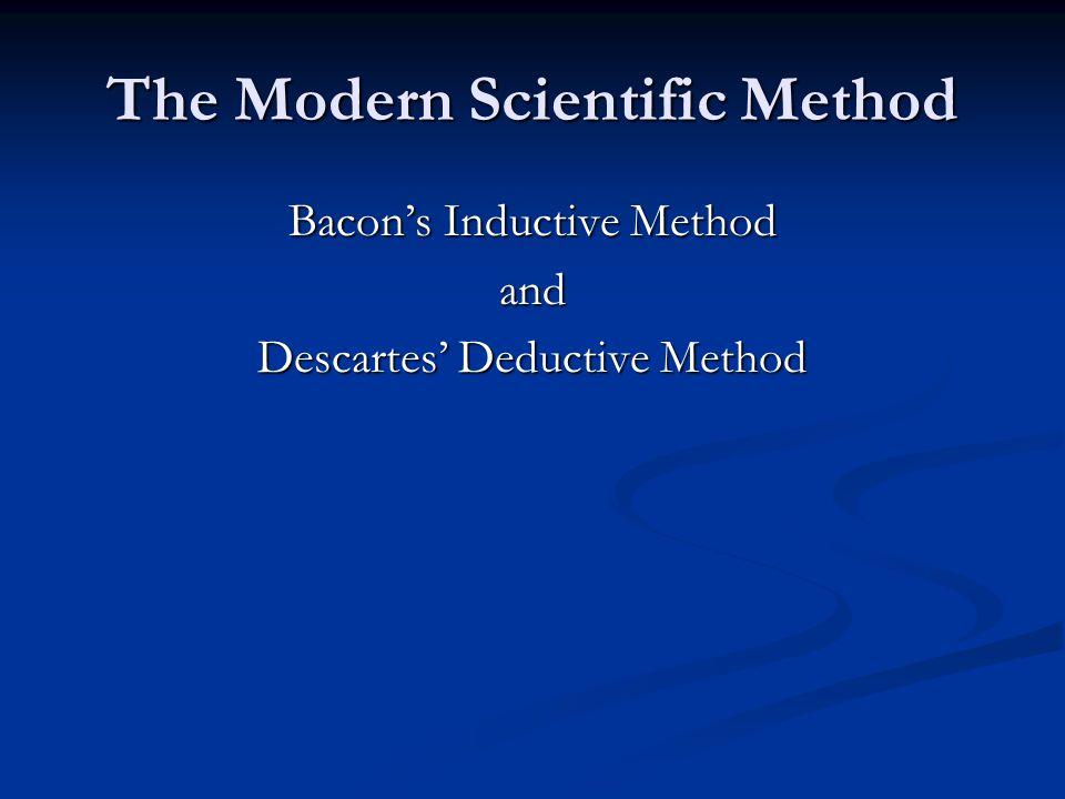 The Modern Scientific Method Bacon's Inductive Method and Descartes' Deductive Method