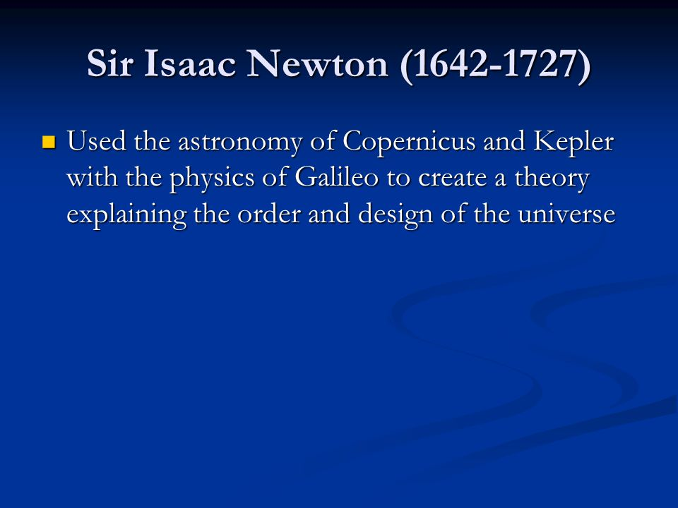 Sir Isaac Newton (1642-1727) Used the astronomy of Copernicus and Kepler with the physics of Galileo to create a theory explaining the order and design of the universe Used the astronomy of Copernicus and Kepler with the physics of Galileo to create a theory explaining the order and design of the universe
