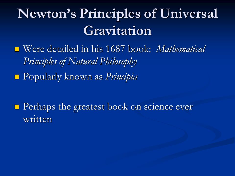 Newton's Principles of Universal Gravitation Were detailed in his 1687 book: Mathematical Principles of Natural Philosophy Were detailed in his 1687 b