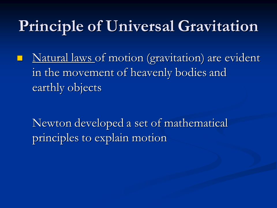 Principle of Universal Gravitation Natural laws of motion (gravitation) are evident in the movement of heavenly bodies and earthly objects Natural law