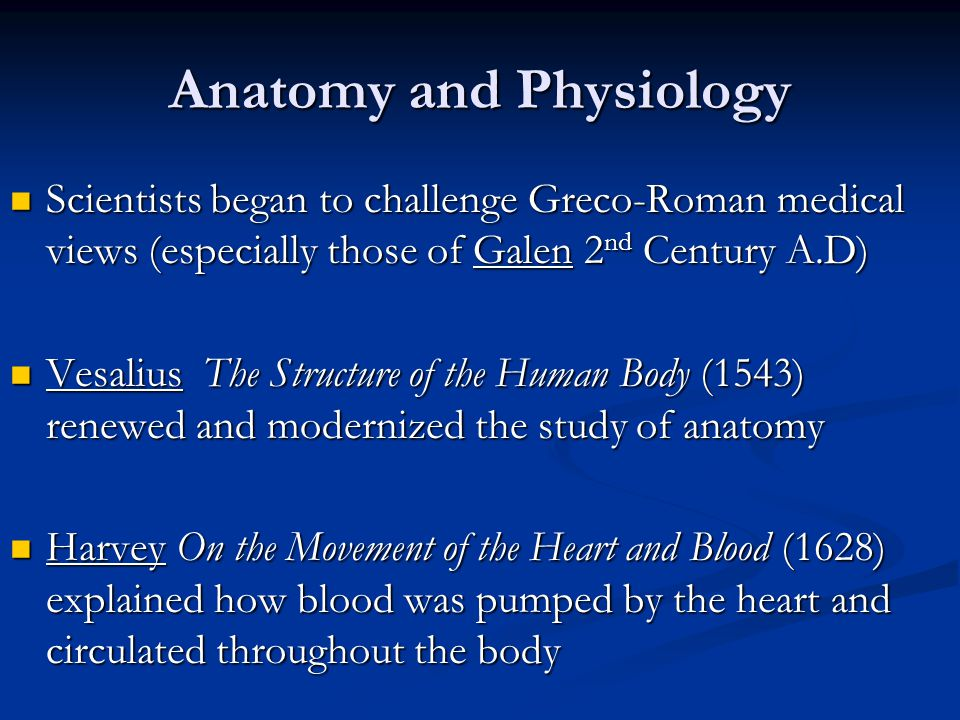 Anatomy and Physiology Scientists began to challenge Greco-Roman medical views (especially those of Galen 2 nd Century A.D) Scientists began to challenge Greco-Roman medical views (especially those of Galen 2 nd Century A.D) Vesalius The Structure of the Human Body (1543) renewed and modernized the study of anatomy Vesalius The Structure of the Human Body (1543) renewed and modernized the study of anatomy Harvey On the Movement of the Heart and Blood (1628) explained how blood was pumped by the heart and circulated throughout the body Harvey On the Movement of the Heart and Blood (1628) explained how blood was pumped by the heart and circulated throughout the body