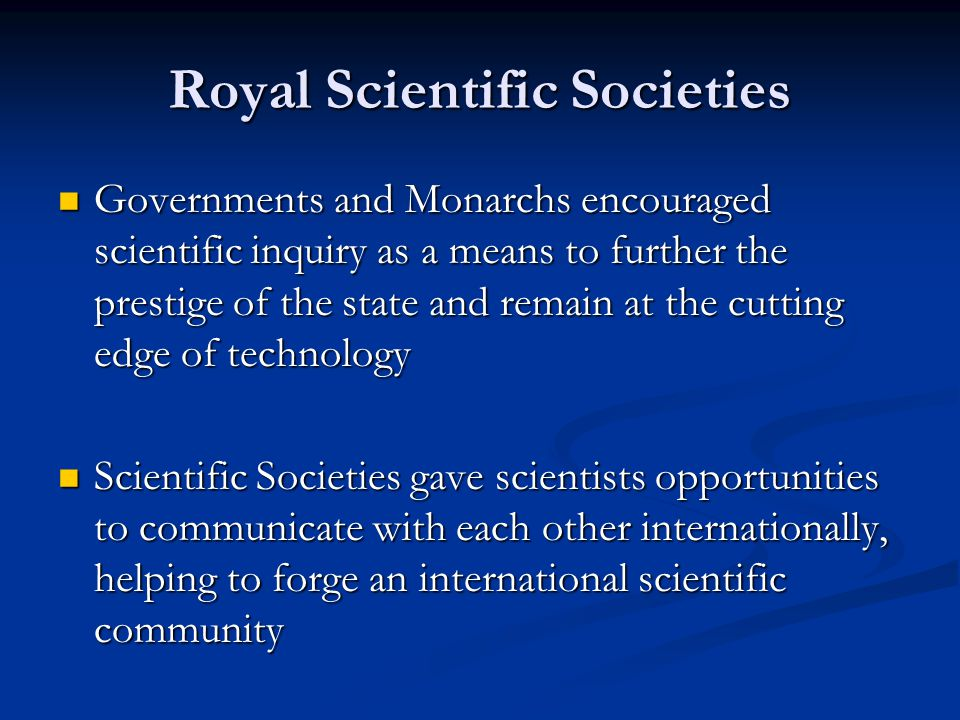 Royal Scientific Societies Governments and Monarchs encouraged scientific inquiry as a means to further the prestige of the state and remain at the cu