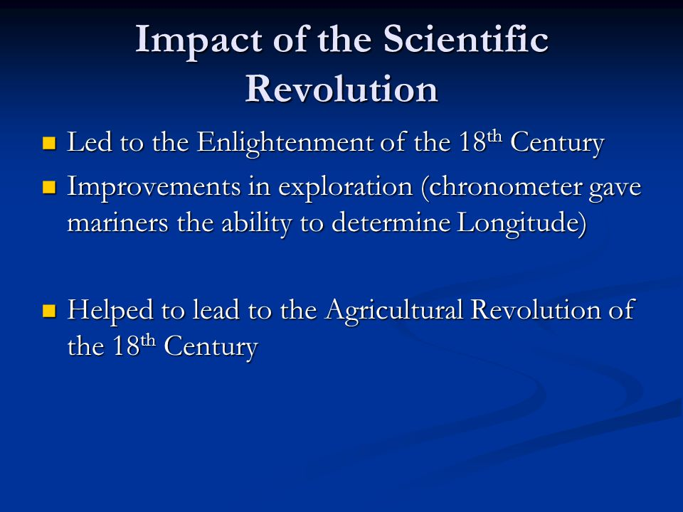 Impact of the Scientific Revolution Led to the Enlightenment of the 18 th Century Led to the Enlightenment of the 18 th Century Improvements in explor