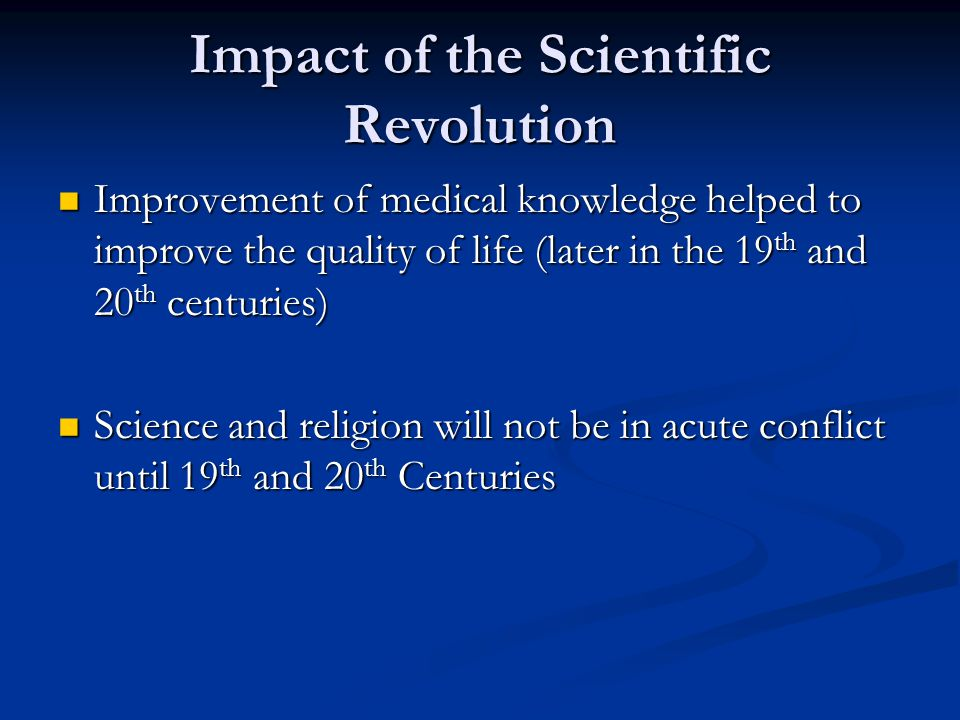 Impact of the Scientific Revolution Improvement of medical knowledge helped to improve the quality of life (later in the 19 th and 20 th centuries) Improvement of medical knowledge helped to improve the quality of life (later in the 19 th and 20 th centuries) Science and religion will not be in acute conflict until 19 th and 20 th Centuries Science and religion will not be in acute conflict until 19 th and 20 th Centuries