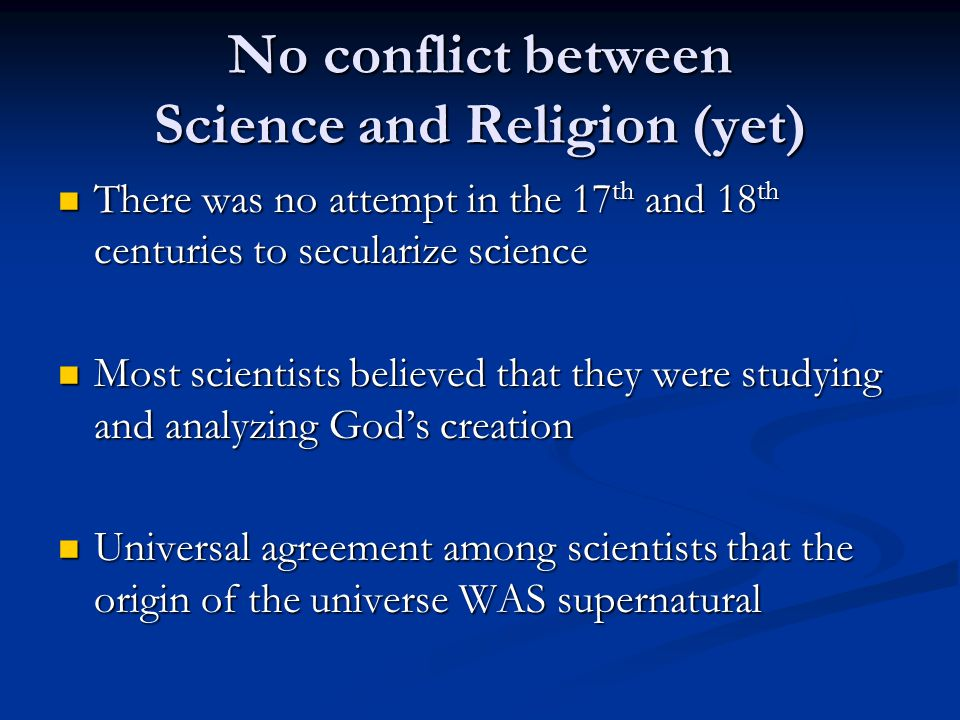 No conflict between Science and Religion (yet) There was no attempt in the 17 th and 18 th centuries to secularize science There was no attempt in the