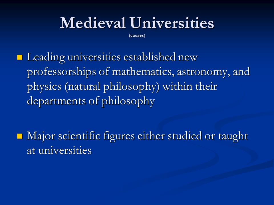 Medieval Universities (causes) Leading universities established new professorships of mathematics, astronomy, and physics (natural philosophy) within their departments of philosophy Leading universities established new professorships of mathematics, astronomy, and physics (natural philosophy) within their departments of philosophy Major scientific figures either studied or taught at universities Major scientific figures either studied or taught at universities