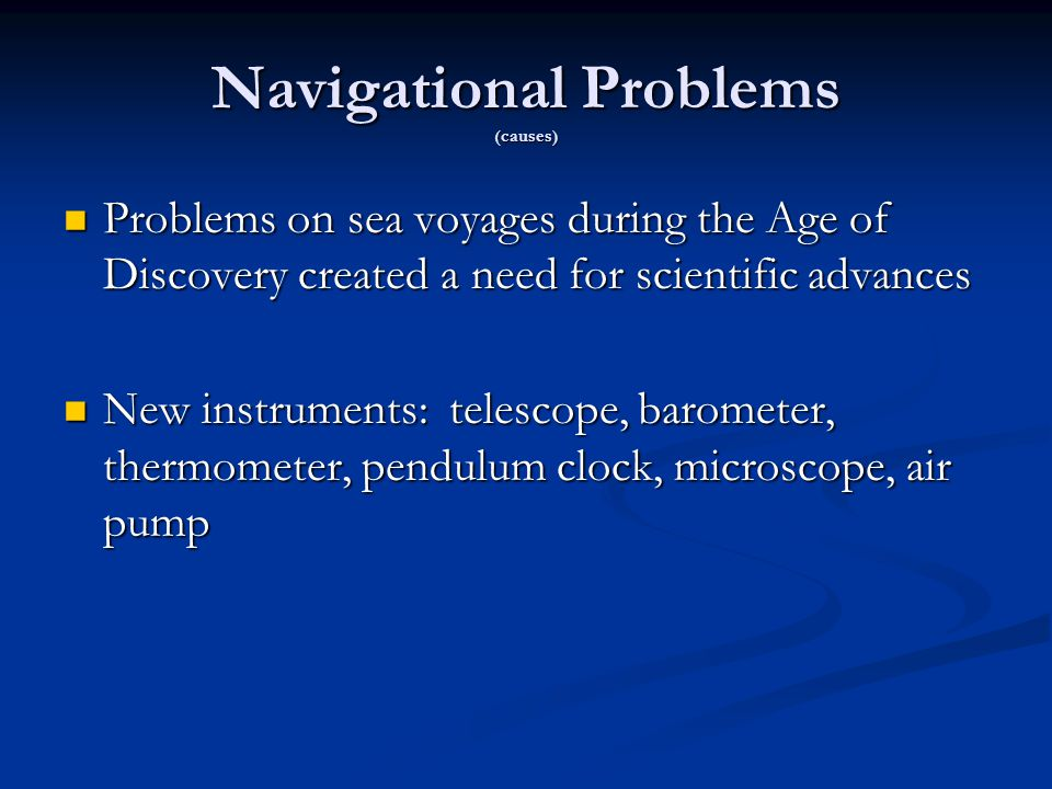 Navigational Problems (causes) Problems on sea voyages during the Age of Discovery created a need for scientific advances Problems on sea voyages during the Age of Discovery created a need for scientific advances New instruments: telescope, barometer, thermometer, pendulum clock, microscope, air pump New instruments: telescope, barometer, thermometer, pendulum clock, microscope, air pump