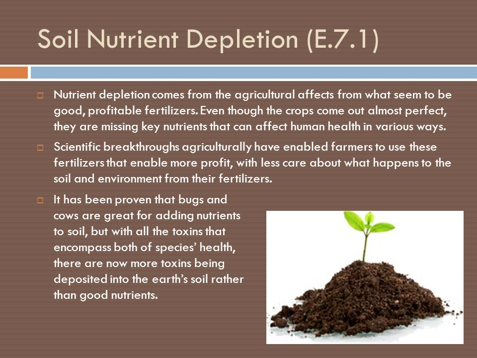 Soil Nutrient Depletion (E.7.1)  Nutrient depletion comes from the agricultural affects from what seem to be good, profitable fertilizers.