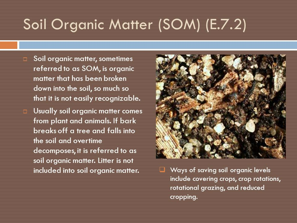Soil Organic Matter (SOM) (E.7.2)  Soil organic matter, sometimes referred to as SOM, is organic matter that has been broken down into the soil, so much so that it is not easily recognizable.
