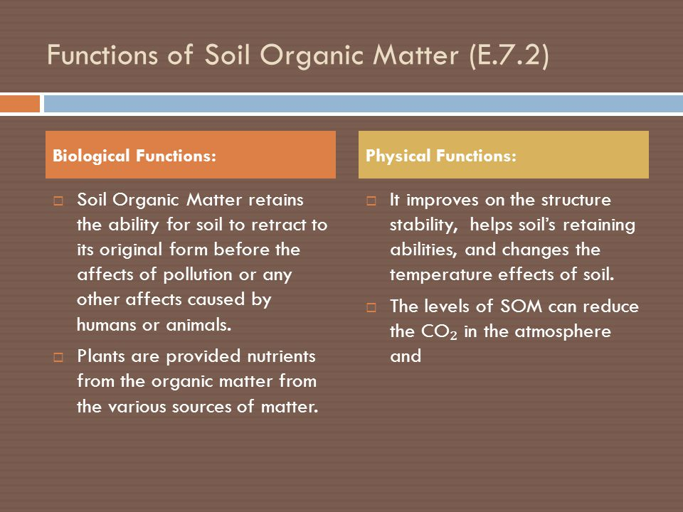 Functions of Soil Organic Matter (E.7.2)  Soil Organic Matter retains the ability for soil to retract to its original form before the affects of pollution or any other affects caused by humans or animals.