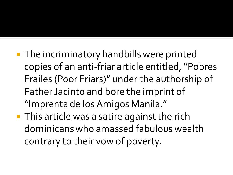  The incriminatory handbills were printed copies of an anti-friar article entitled, Pobres Frailes (Poor Friars) under the authorship of Father Jacinto and bore the imprint of Imprenta de los Amigos Manila.  This article was a satire against the rich dominicans who amassed fabulous wealth contrary to their vow of poverty.