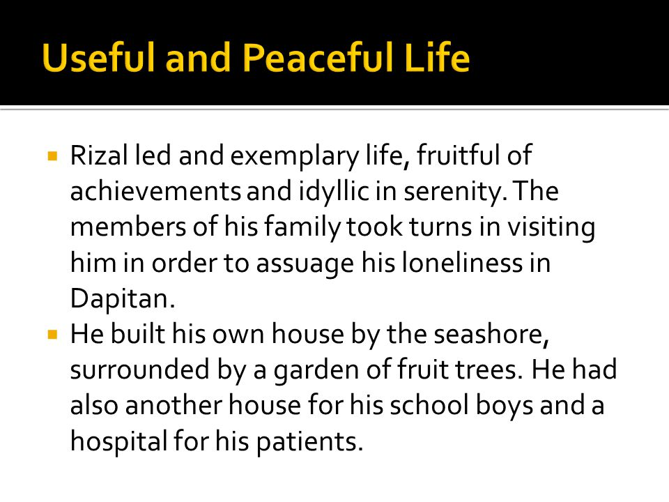  Rizal led and exemplary life, fruitful of achievements and idyllic in serenity.