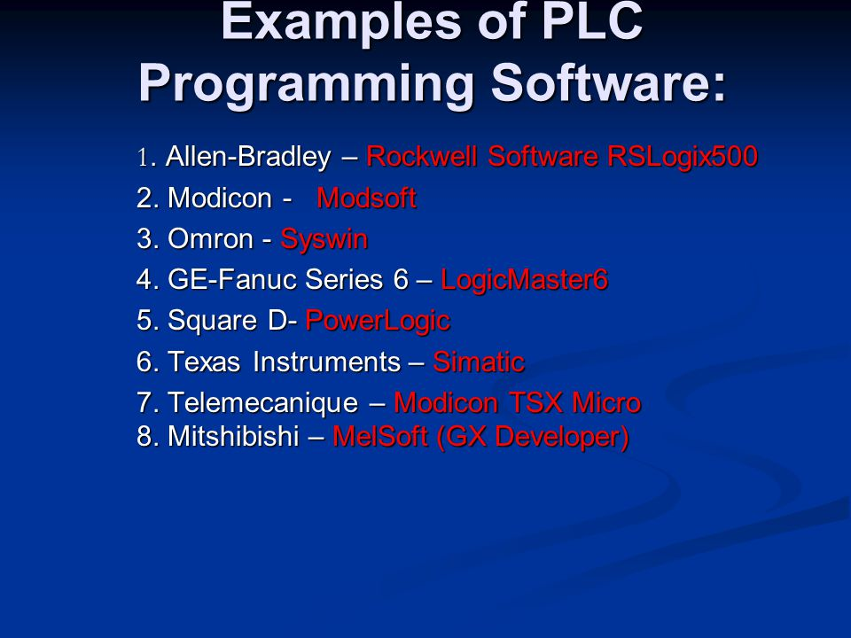 Examples of PLC Programming Software: 1. Allen-Bradley – Rockwell Software RSLogix500 2. Modicon - Modsoft 3. Omron - Syswin 4. GE-Fanuc Series 6 – Lo