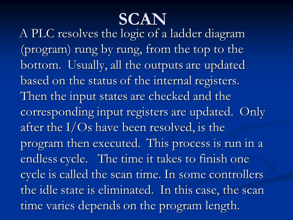 SCAN A PLC resolves the logic of a ladder diagram (program) rung by rung, from the top to the bottom. Usually, all the outputs are updated based on th