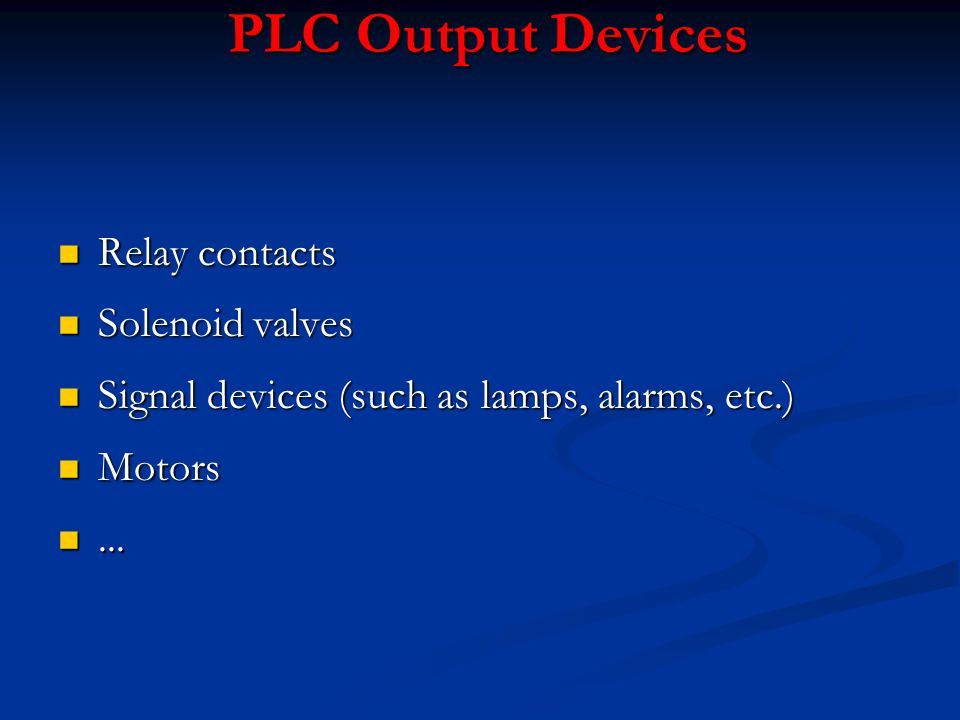 PLC Output Devices n Relay contacts n Solenoid valves n Signal devices (such as lamps, alarms, etc.) n Motors n...