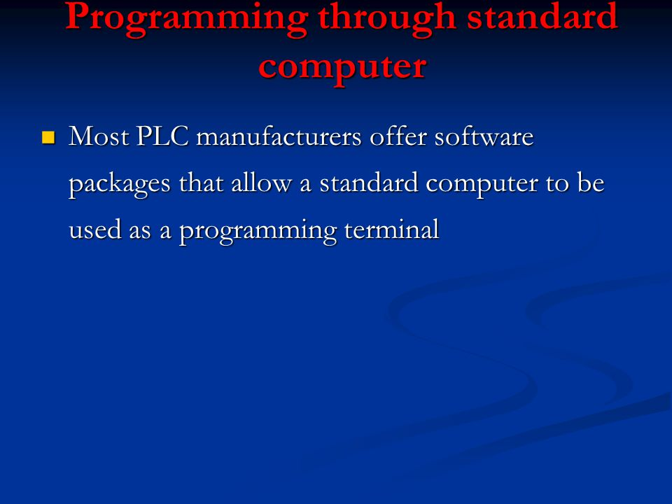Programming through standard computer n Most PLC manufacturers offer software packages that allow a standard computer to be used as a programming term