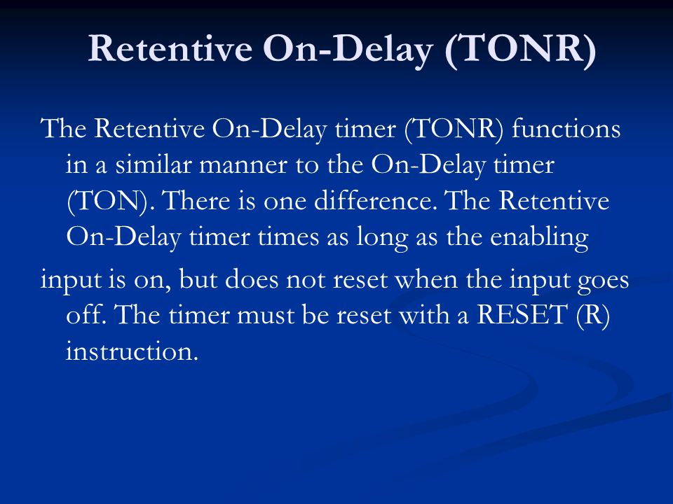 Retentive On-Delay (TONR) The Retentive On-Delay timer (TONR) functions in a similar manner to the On-Delay timer (TON). There is one difference. The