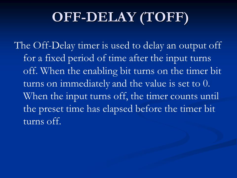 OFF-DELAY (TOFF) The Off-Delay timer is used to delay an output off for a fixed period of time after the input turns off. When the enabling bit turns
