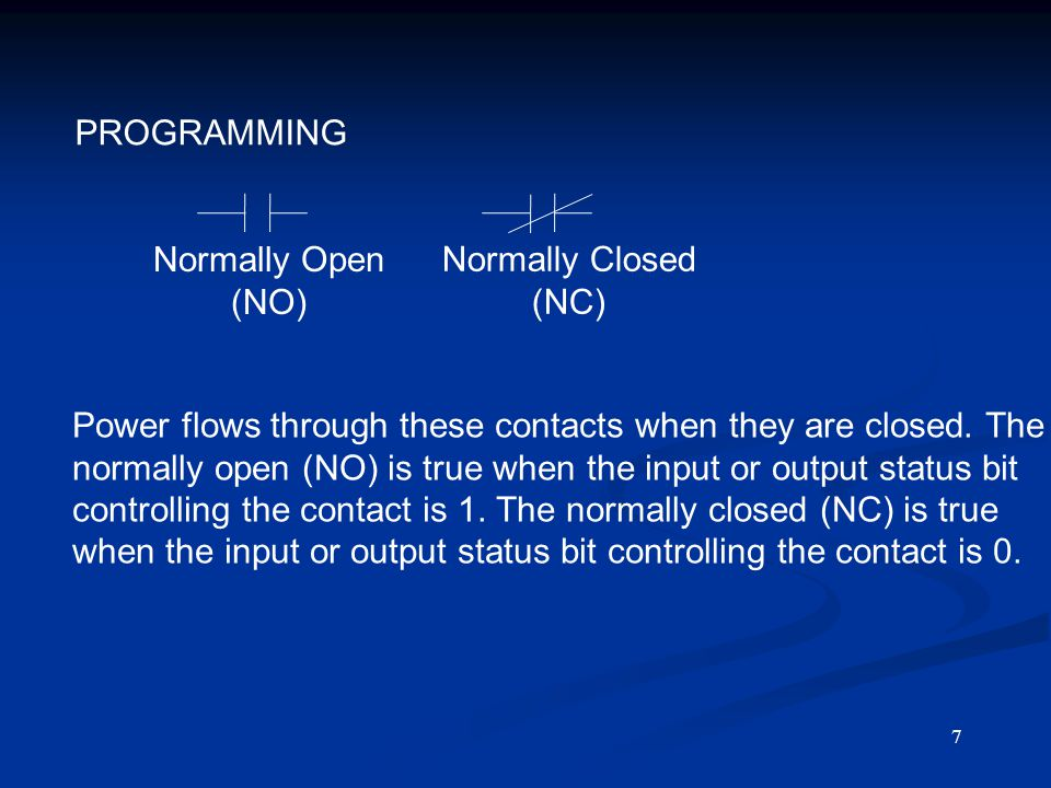 7 PROGRAMMING Normally Open (NO) Normally Closed (NC) Power flows through these contacts when they are closed. The normally open (NO) is true when the