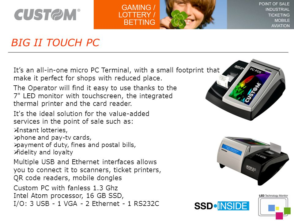 It's an all-in-one micro PC Terminal, with a small footprint that make it perfect for shops with reduced place.