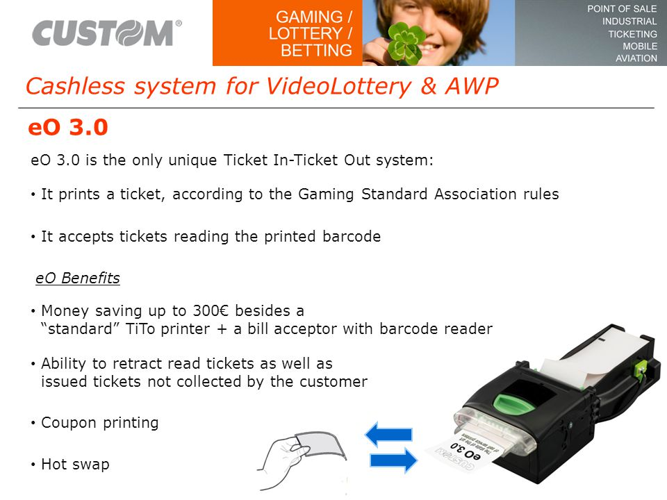 Cashless system for VideoLottery & AWP Motorized printing head for branding eO 3.0 is the only unique Ticket In-Ticket Out system: eO Benefits Money saving up to 300€ besides a standard TiTo printer + a bill acceptor with barcode reader Hot swap Ability to retract read tickets as well as issued tickets not collected by the customer Coupon printing It prints a ticket, according to the Gaming Standard Association rules It accepts tickets reading the printed barcode eO 3.0