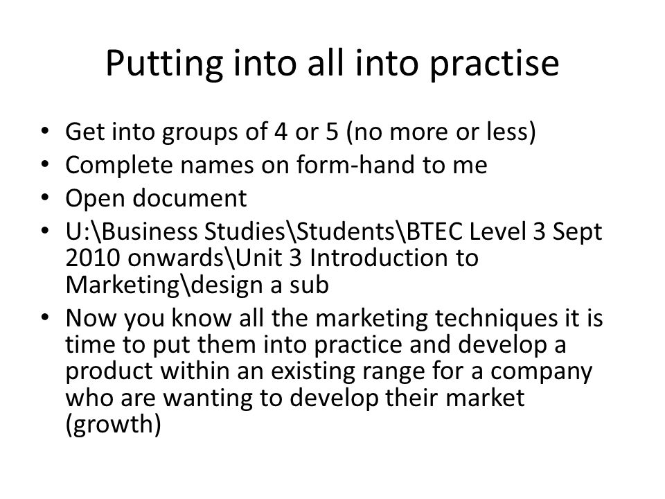 Putting into all into practise Get into groups of 4 or 5 (no more or less) Complete names on form-hand to me Open document U:\Business Studies\Student