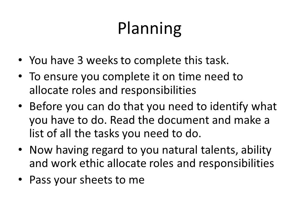 Planning You have 3 weeks to complete this task. To ensure you complete it on time need to allocate roles and responsibilities Before you can do that
