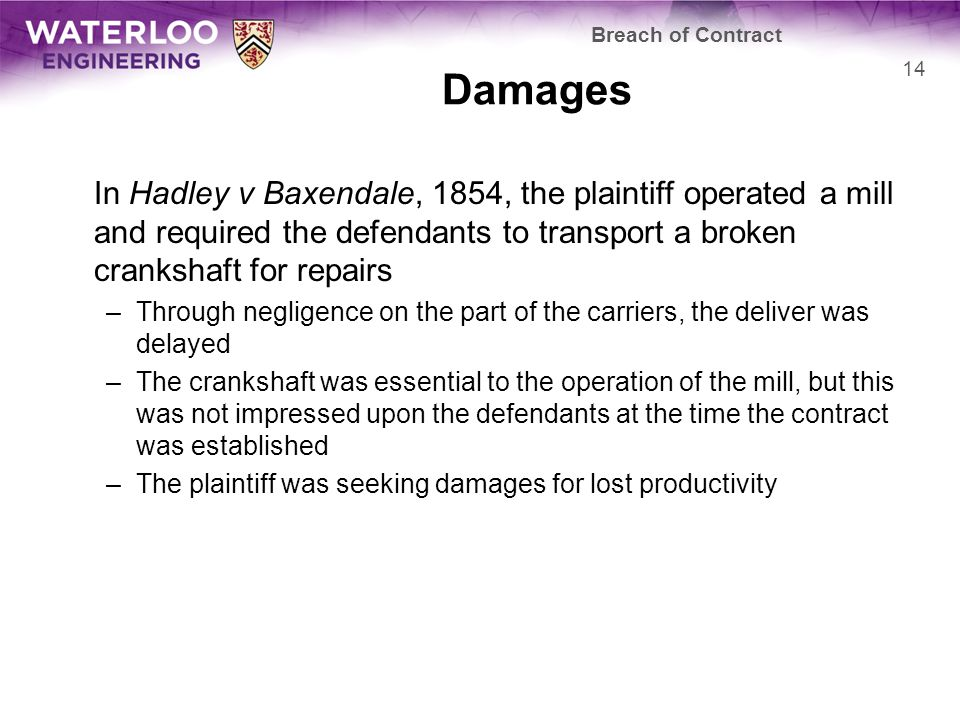 Damages In Hadley v Baxendale, 1854, the plaintiff operated a mill and required the defendants to transport a broken crankshaft for repairs –Through negligence on the part of the carriers, the deliver was delayed –The crankshaft was essential to the operation of the mill, but this was not impressed upon the defendants at the time the contract was established –The plaintiff was seeking damages for lost productivity Breach of Contract 14