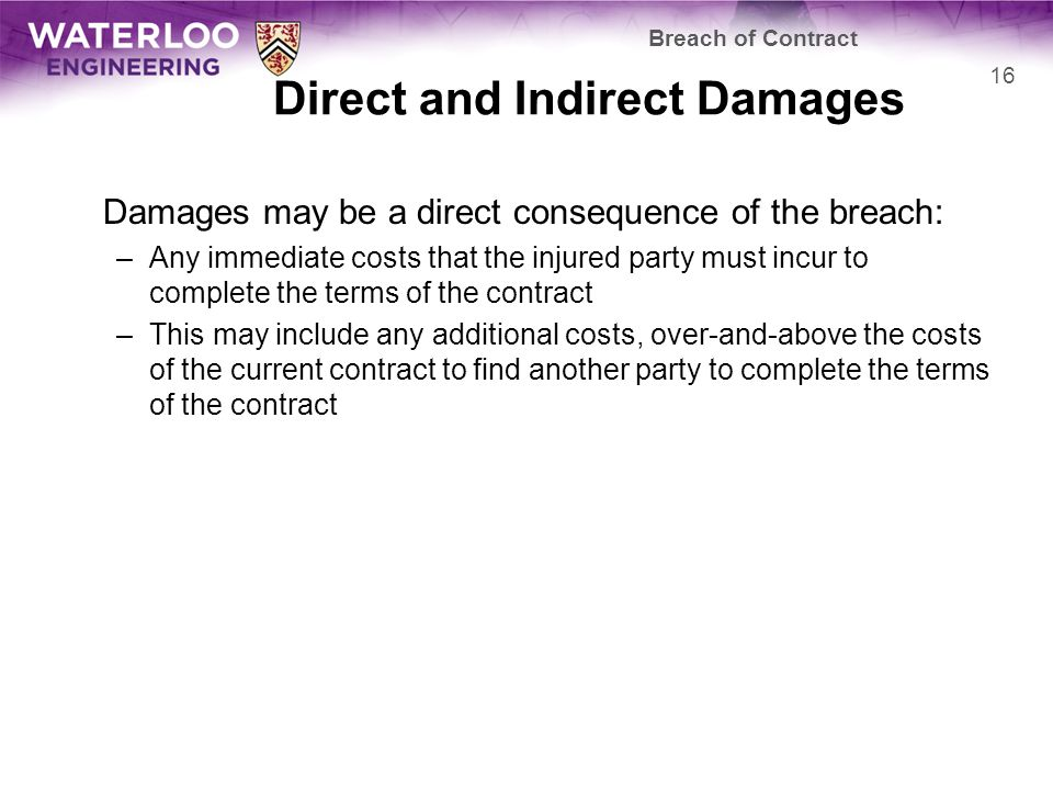 Direct and Indirect Damages Damages may be a direct consequence of the breach: –Any immediate costs that the injured party must incur to complete the terms of the contract –This may include any additional costs, over-and-above the costs of the current contract to find another party to complete the terms of the contract Breach of Contract 16