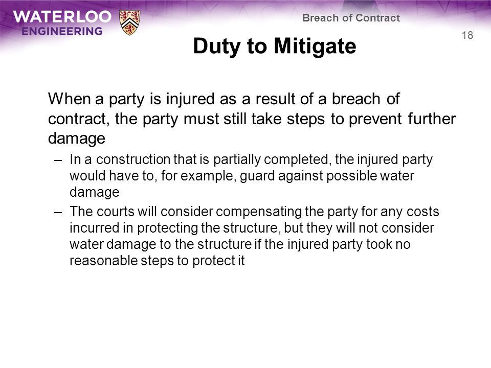 Duty to Mitigate When a party is injured as a result of a breach of contract, the party must still take steps to prevent further damage –In a construction that is partially completed, the injured party would have to, for example, guard against possible water damage –The courts will consider compensating the party for any costs incurred in protecting the structure, but they will not consider water damage to the structure if the injured party took no reasonable steps to protect it Breach of Contract 18