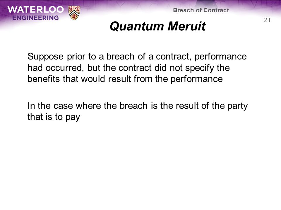 Quantum Meruit Suppose prior to a breach of a contract, performance had occurred, but the contract did not specify the benefits that would result from the performance In the case where the breach is the result of the party that is to pay Breach of Contract 21