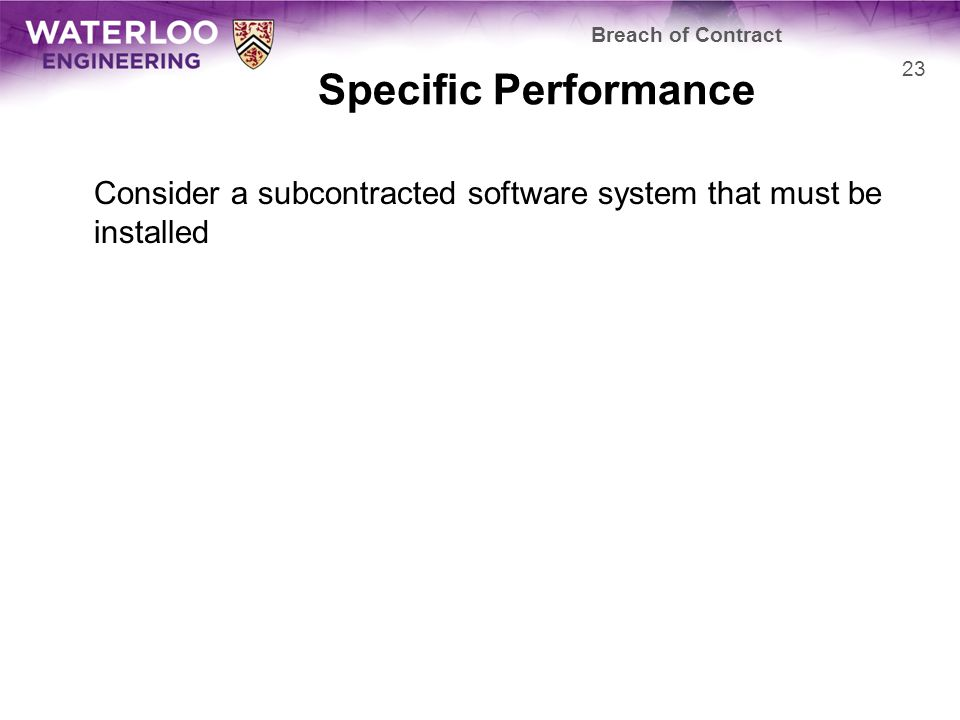 Specific Performance Consider a subcontracted software system that must be installed Breach of Contract 23