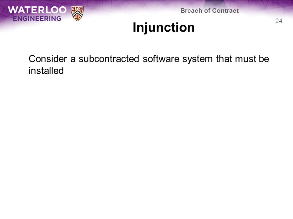 Injunction Consider a subcontracted software system that must be installed Breach of Contract 24