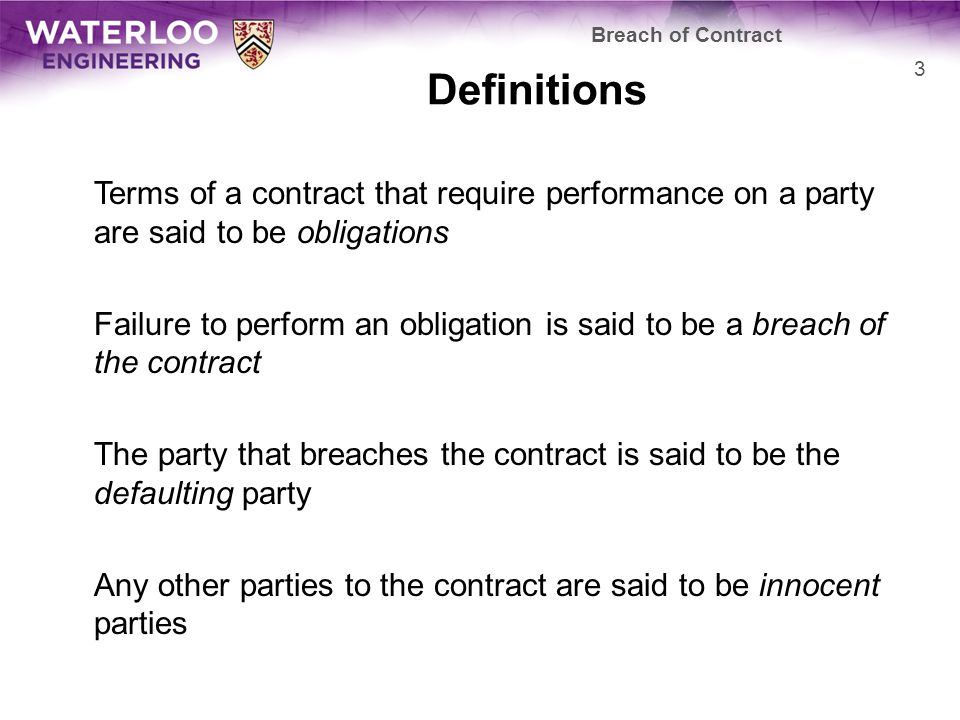 Definitions Terms of a contract that require performance on a party are said to be obligations Failure to perform an obligation is said to be a breach of the contract The party that breaches the contract is said to be the defaulting party Any other parties to the contract are said to be innocent parties Breach of Contract 3