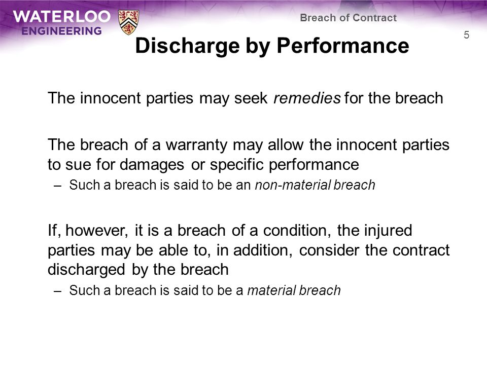 Discharge by Performance The innocent parties may seek remedies for the breach The breach of a warranty may allow the innocent parties to sue for damages or specific performance –Such a breach is said to be an non-material breach If, however, it is a breach of a condition, the injured parties may be able to, in addition, consider the contract discharged by the breach –Such a breach is said to be a material breach Breach of Contract 5