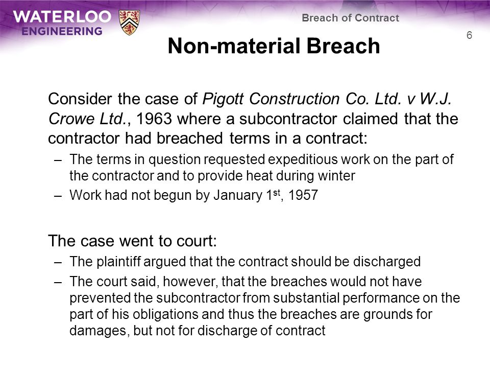 Non-material Breach In the decision: A breach of contract is a cause of discharge only if its effect is to render it purposeless for the innocent party to proceed further with performance.