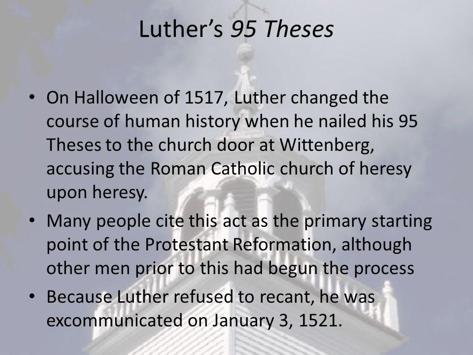 Luther's 95 Theses On Halloween of 1517, Luther changed the course of human history when he nailed his 95 Theses to the church door at Wittenberg, accusing the Roman Catholic church of heresy upon heresy.