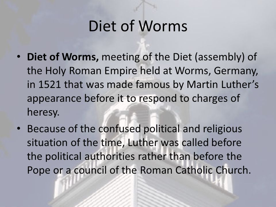 Diet of Worms Diet of Worms, meeting of the Diet (assembly) of the Holy Roman Empire held at Worms, Germany, in 1521 that was made famous by Martin Luther's appearance before it to respond to charges of heresy.