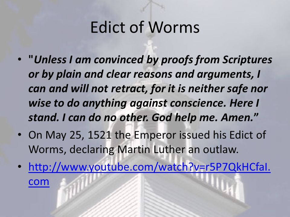 Edict of Worms Unless I am convinced by proofs from Scriptures or by plain and clear reasons and arguments, I can and will not retract, for it is neither safe nor wise to do anything against conscience.