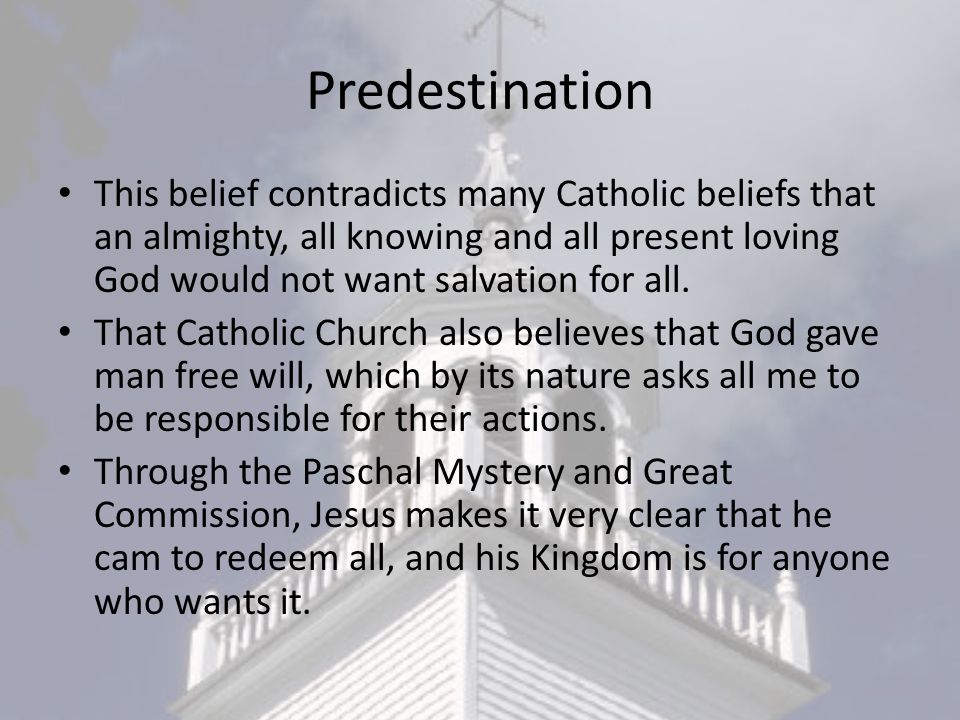 Predestination This belief contradicts many Catholic beliefs that an almighty, all knowing and all present loving God would not want salvation for all.