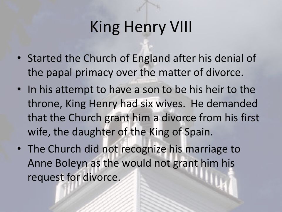 King Henry VIII Started the Church of England after his denial of the papal primacy over the matter of divorce.