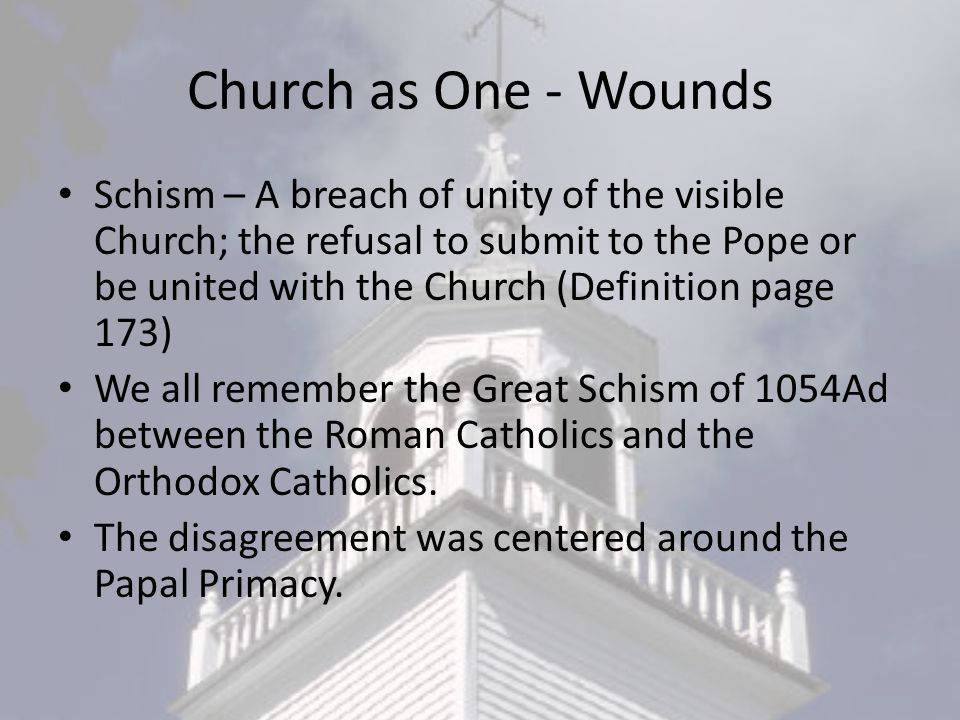 Church as One - Wounds Schism – A breach of unity of the visible Church; the refusal to submit to the Pope or be united with the Church (Definition page 173) We all remember the Great Schism of 1054Ad between the Roman Catholics and the Orthodox Catholics.