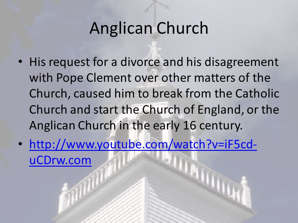 Anglican Church His request for a divorce and his disagreement with Pope Clement over other matters of the Church, caused him to break from the Catholic Church and start the Church of England, or the Anglican Church in the early 16 century.