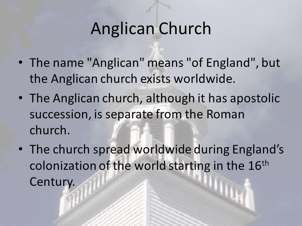Anglican Church The name Anglican means of England , but the Anglican church exists worldwide.