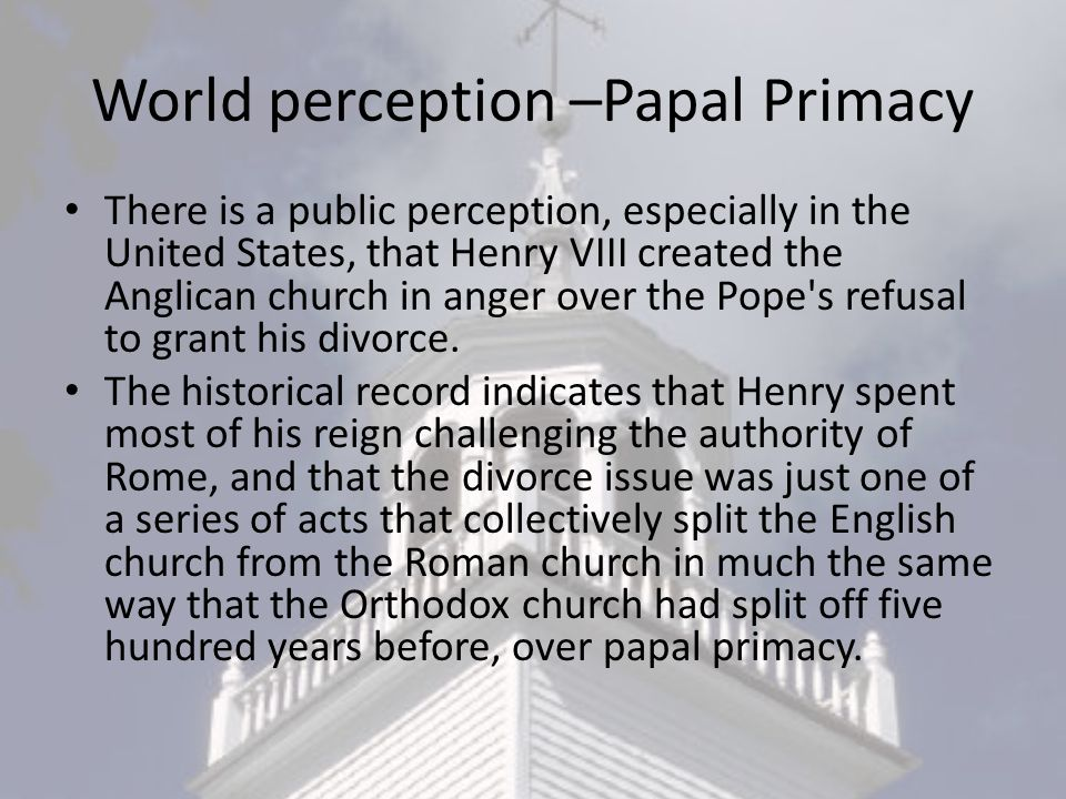 World perception –Papal Primacy There is a public perception, especially in the United States, that Henry VIII created the Anglican church in anger over the Pope s refusal to grant his divorce.