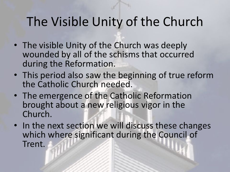 The Visible Unity of the Church The visible Unity of the Church was deeply wounded by all of the schisms that occurred during the Reformation.