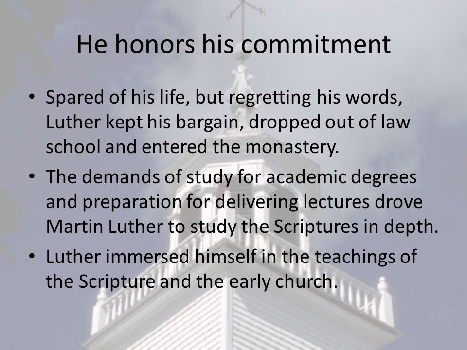 He honors his commitment Spared of his life, but regretting his words, Luther kept his bargain, dropped out of law school and entered the monastery.
