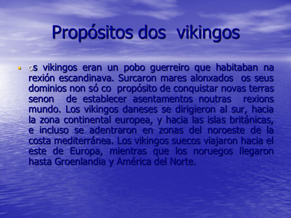Propósitos dos vikingos O s vikingos eran un pobo guerreiro que habitaban na rexión escandinava. Surcaron mares alonxados os seus dominios non só co p