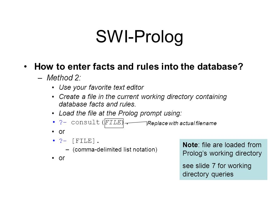 SWI-Prolog How to enter facts and rules into the database? –Method 2: Use your favorite text editor Create a file in the current working directory con