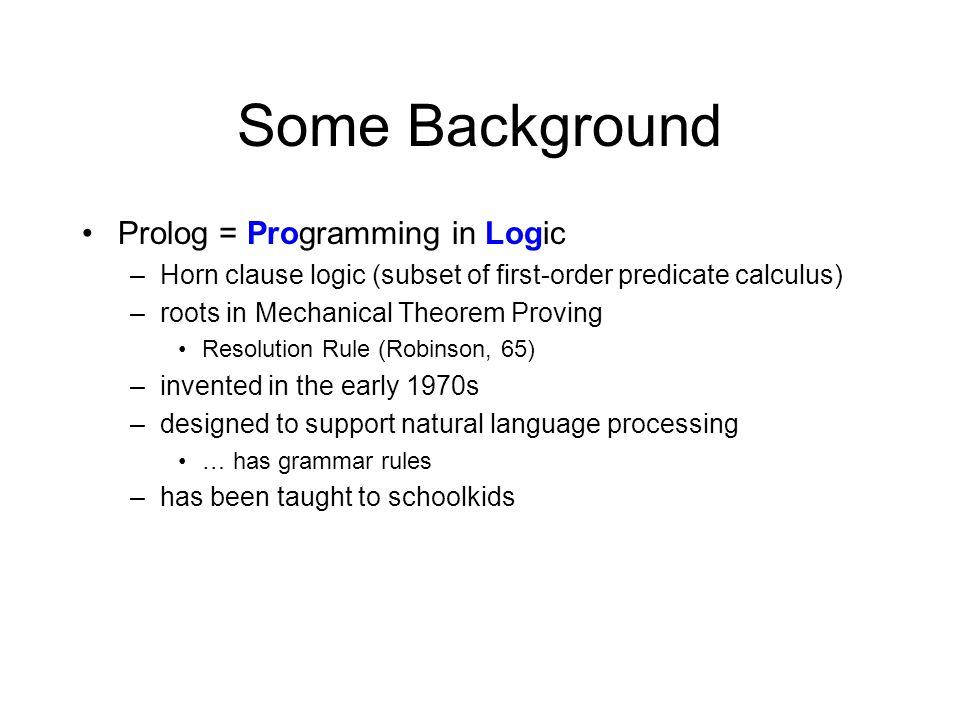 Some Background Prolog = Programming in Logic –Horn clause logic (subset of first-order predicate calculus) –roots in Mechanical Theorem Proving Resolution Rule (Robinson, 65) –invented in the early 1970s –designed to support natural language processing … has grammar rules –has been taught to schoolkids